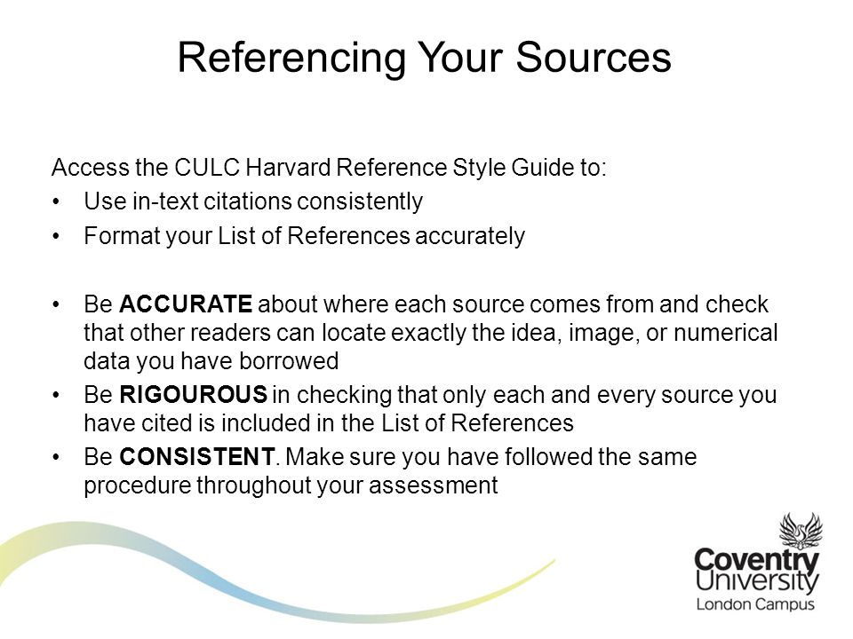 Access the CULC Harvard Reference Style Guide to: Use in-text citations consistently Format your List of References accurately Be ACCURATE about where each source comes from and check that other readers can locate exactly the idea, image, or numerical data you have borrowed Be RIGOUROUS in checking that only each and every source you have cited is included in the List of References Be CONSISTENT.