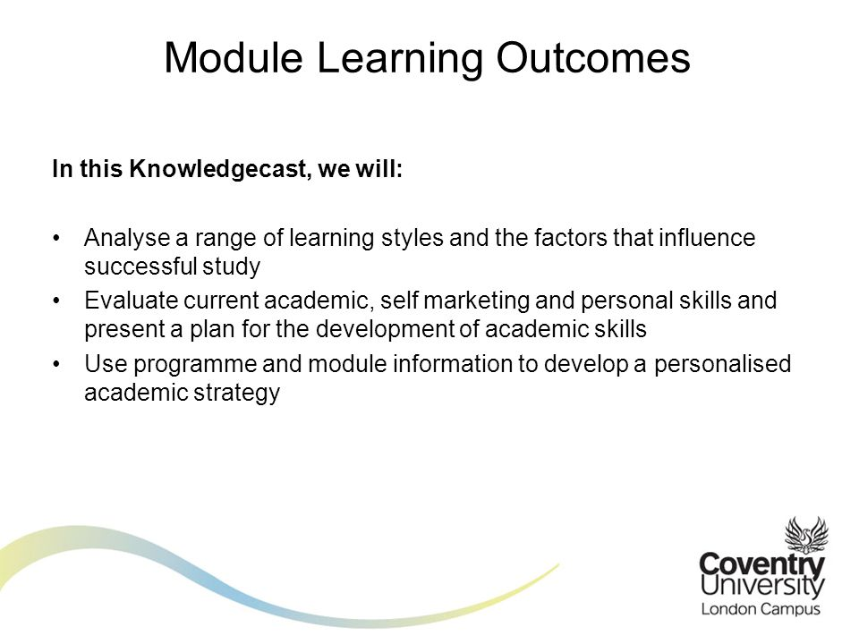 In this Knowledgecast, we will: Analyse a range of learning styles and the factors that influence successful study Evaluate current academic, self marketing and personal skills and present a plan for the development of academic skills Use programme and module information to develop a personalised academic strategy Module Learning Outcomes