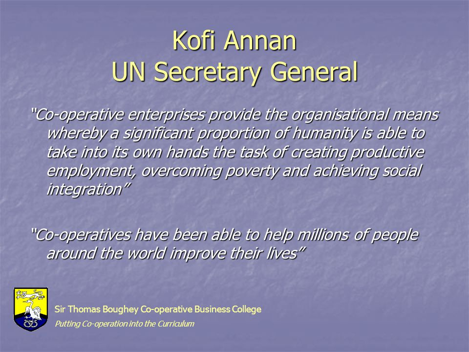 Kofi Annan UN Secretary General Co-operative enterprises provide the organisational means whereby a significant proportion of humanity is able to take into its own hands the task of creating productive employment, overcoming poverty and achieving social integration Co-operatives have been able to help millions of people around the world improve their lives Sir Thomas Boughey Co-operative Business College Putting Co-operation into the Curriculum