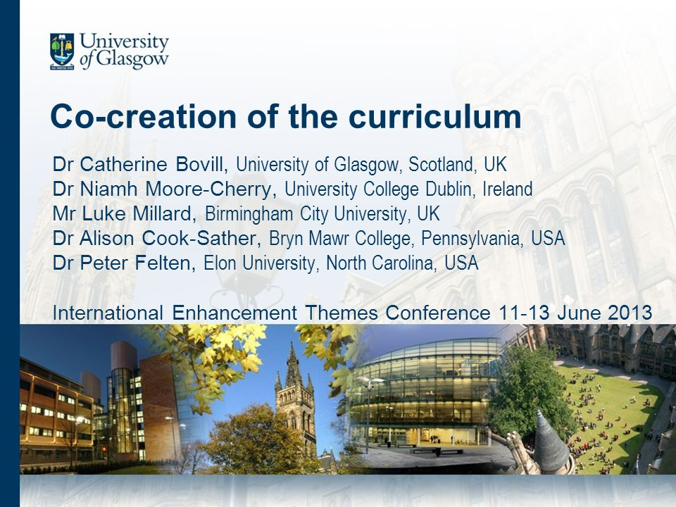 Co-creation of the curriculum Dr Catherine Bovill, University of Glasgow, Scotland, UK Dr Niamh Moore-Cherry, University College Dublin, Ireland Mr Luke Millard, Birmingham City University, UK Dr Alison Cook-Sather, Bryn Mawr College, Pennsylvania, USA Dr Peter Felten, Elon University, North Carolina, USA International Enhancement Themes Conference 11-13 June 2013
