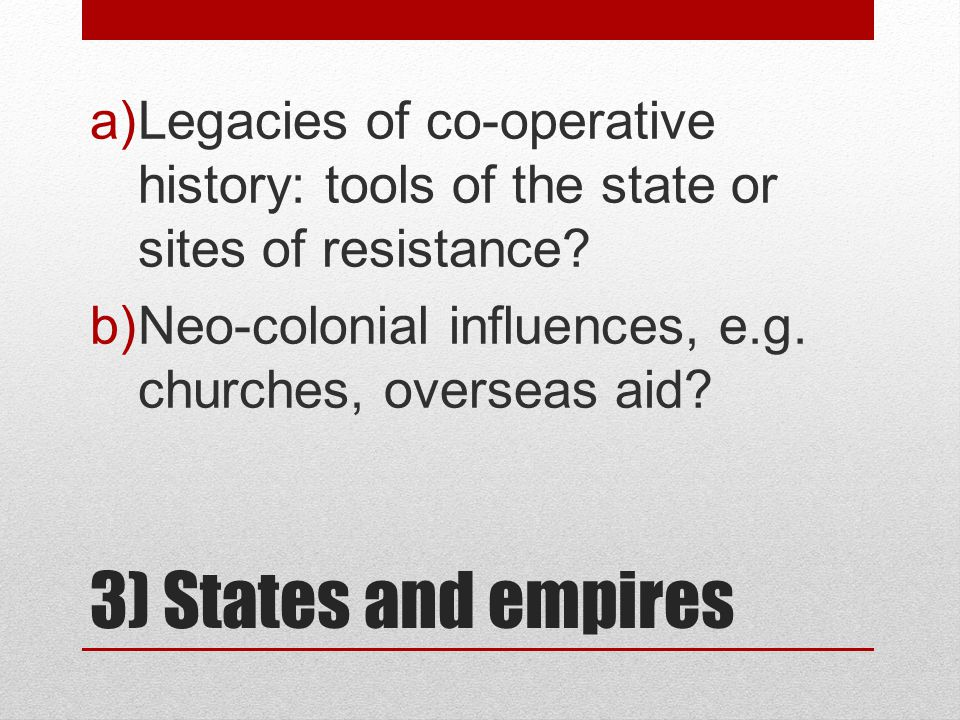 3) States and empires a)Legacies of co-operative history: tools of the state or sites of resistance.