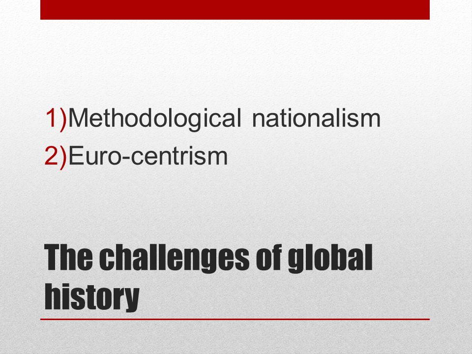 The challenges of global history 1)Methodological nationalism 2)Euro-centrism