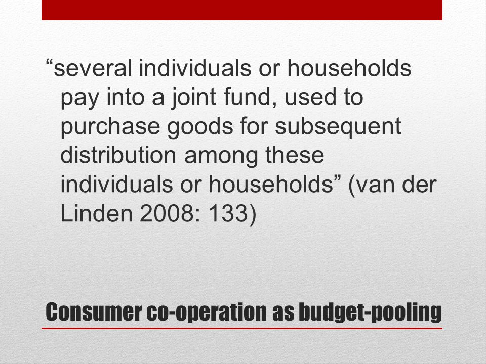 Consumer co-operation as budget-pooling several individuals or households pay into a joint fund, used to purchase goods for subsequent distribution among these individuals or households (van der Linden 2008: 133)