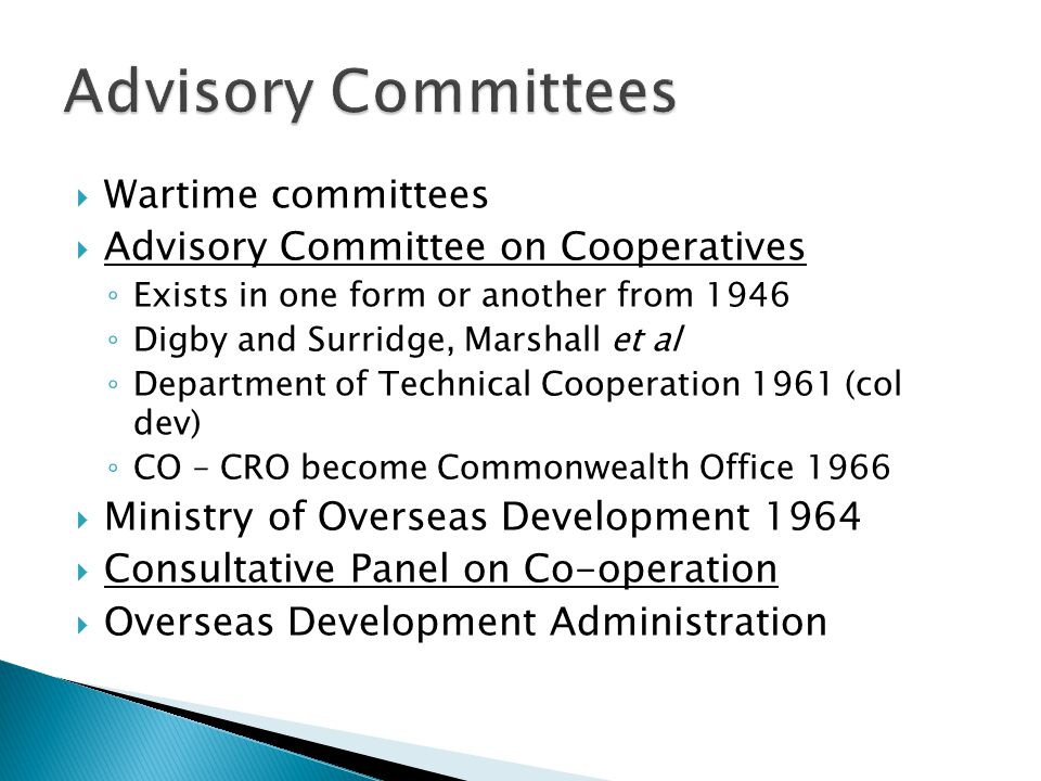  Wartime committees  Advisory Committee on Cooperatives ◦ Exists in one form or another from 1946 ◦ Digby and Surridge, Marshall et al ◦ Department of Technical Cooperation 1961 (col dev) ◦ CO – CRO become Commonwealth Office 1966  Ministry of Overseas Development 1964  Consultative Panel on Co-operation  Overseas Development Administration