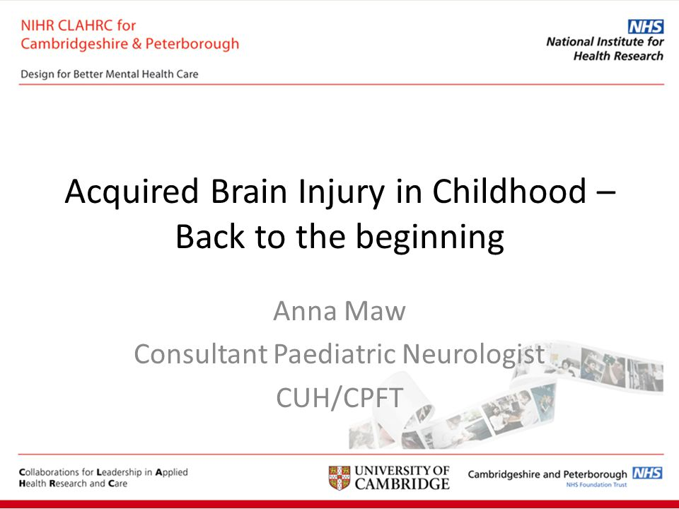 Acquired Brain Injury in Childhood – Back to the beginning Anna Maw Consultant Paediatric Neurologist CUH/CPFT