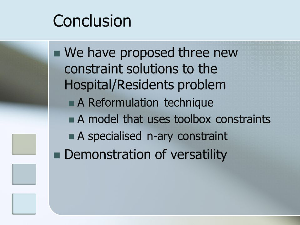Conclusion We have proposed three new constraint solutions to the Hospital/Residents problem A Reformulation technique A model that uses toolbox constraints A specialised n-ary constraint Demonstration of versatility