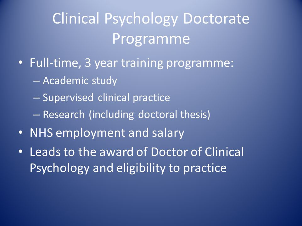Clinical Psychology Doctorate Programme Full-time, 3 year training programme: – Academic study – Supervised clinical practice – Research (including doctoral thesis) NHS employment and salary Leads to the award of Doctor of Clinical Psychology and eligibility to practice