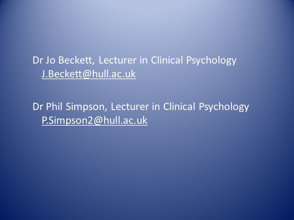 Dr Jo Beckett, Lecturer in Clinical Psychology J.Beckett@hull.ac.uk Dr Phil Simpson, Lecturer in Clinical Psychology P.Simpson2@hull.ac.uk