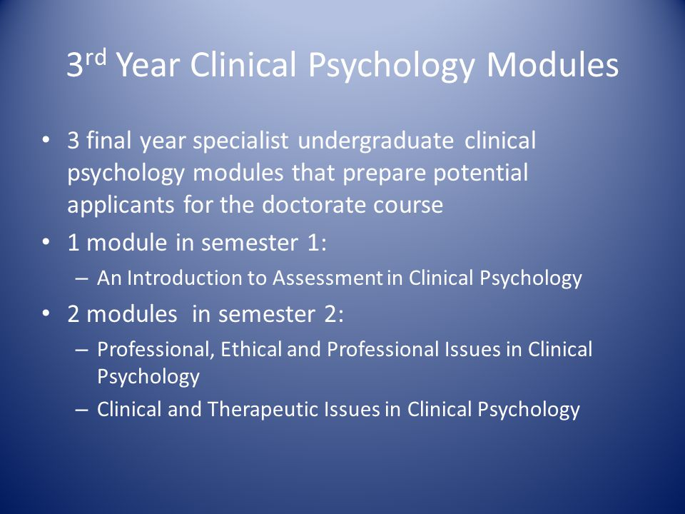3 rd Year Clinical Psychology Modules 3 final year specialist undergraduate clinical psychology modules that prepare potential applicants for the doctorate course 1 module in semester 1: – An Introduction to Assessment in Clinical Psychology 2 modules in semester 2: – Professional, Ethical and Professional Issues in Clinical Psychology – Clinical and Therapeutic Issues in Clinical Psychology