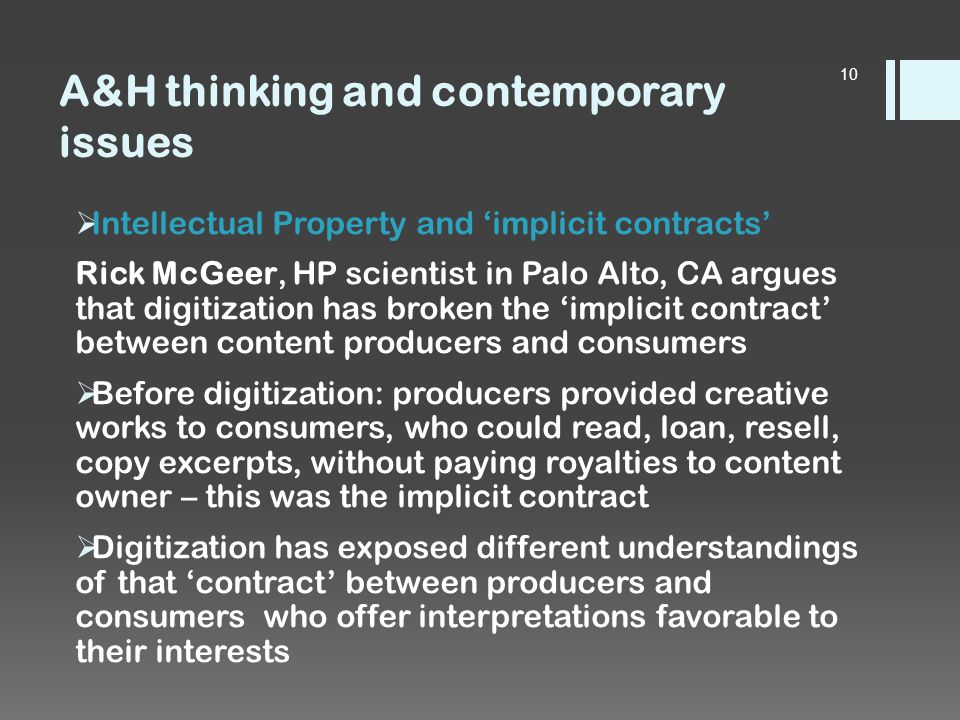 A&H thinking and contemporary issues  Intellectual Property and 'implicit contracts' Rick McGeer, HP scientist in Palo Alto, CA argues that digitization has broken the 'implicit contract' between content producers and consumers  Before digitization: producers provided creative works to consumers, who could read, loan, resell, copy excerpts, without paying royalties to content owner – this was the implicit contract  Digitization has exposed different understandings of that 'contract' between producers and consumers who offer interpretations favorable to their interests 10