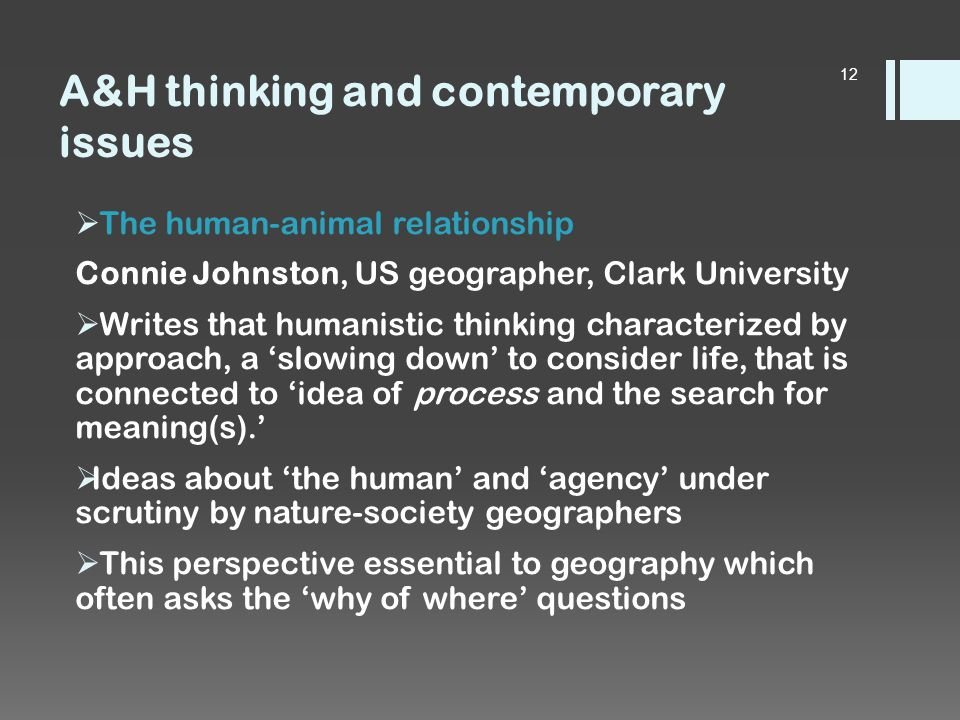 A&H thinking and contemporary issues  The human-animal relationship Connie Johnston, US geographer, Clark University  Writes that humanistic thinking characterized by approach, a 'slowing down' to consider life, that is connected to 'idea of process and the search for meaning(s).'  Ideas about 'the human' and 'agency' under scrutiny by nature-society geographers  This perspective essential to geography which often asks the 'why of where' questions 12