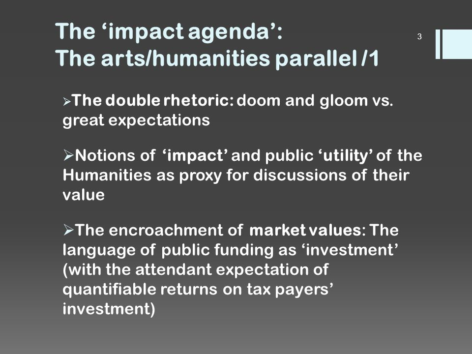 The 'impact agenda': The arts/humanities parallel /2  The question of how to 'articulate'/'capture'/measure impact/public utility/value as a means to justify demands on the public purse  A false and unhelpful dichotomy between 'instrumental' and 'intrinsic' value of both arts and humanities  Difficult questions which remain open: how to deal with the unmeasurable.