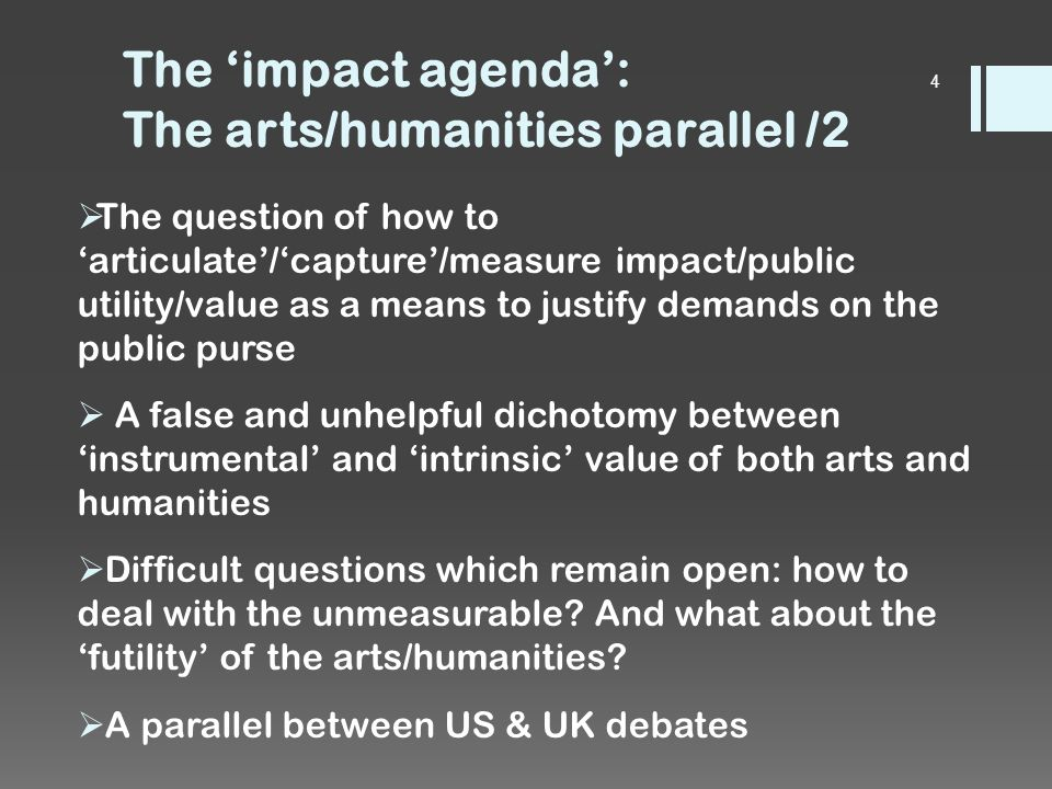 The 'impact agenda': The arts/humanities parallel /2  The question of how to 'articulate'/'capture'/measure impact/public utility/value as a means to justify demands on the public purse  A false and unhelpful dichotomy between 'instrumental' and 'intrinsic' value of both arts and humanities  Difficult questions which remain open: how to deal with the unmeasurable.