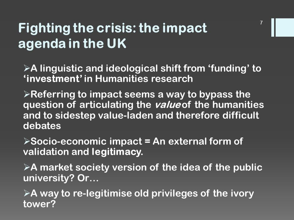 Fighting the crisis: the impact agenda in the UK  A linguistic and ideological shift from 'funding' to 'investment' in Humanities research  Referring to impact seems a way to bypass the question of articulating the value of the humanities and to sidestep value-laden and therefore difficult debates  Socio-economic impact = An external form of validation and legitimacy.