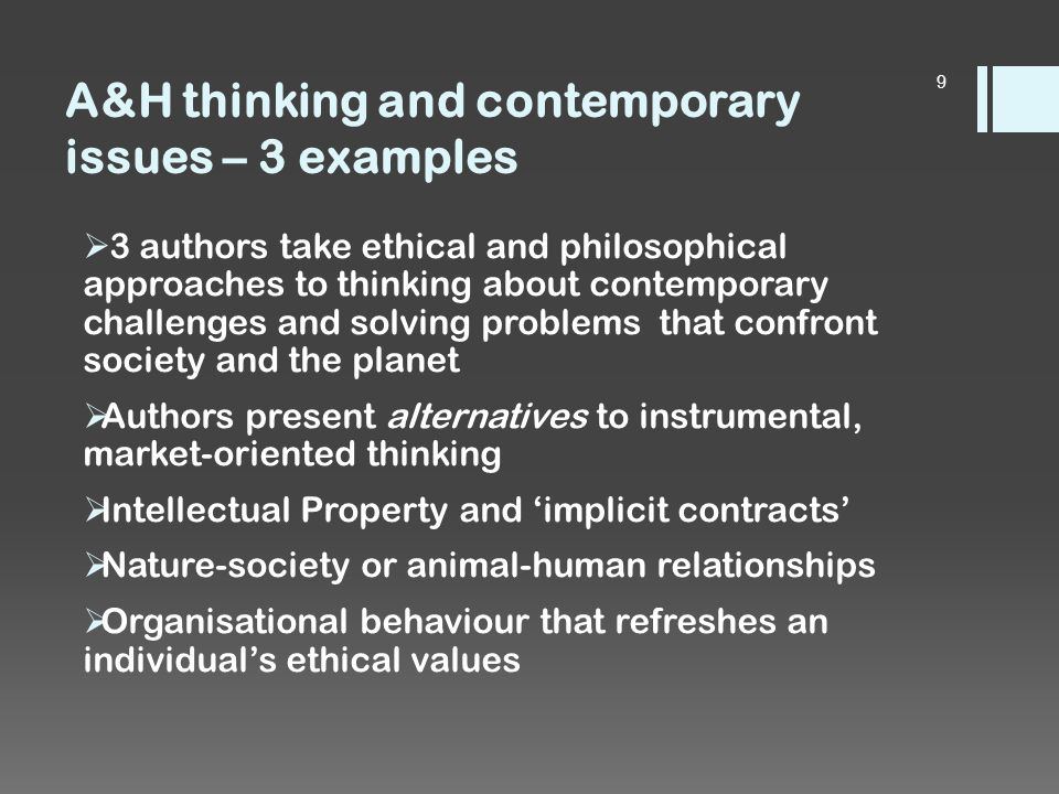 A&H thinking and contemporary issues – 3 examples  3 authors take ethical and philosophical approaches to thinking about contemporary challenges and solving problems that confront society and the planet  Authors present alternatives to instrumental, market-oriented thinking  Intellectual Property and 'implicit contracts'  Nature-society or animal-human relationships  Organisational behaviour that refreshes an individual's ethical values 9