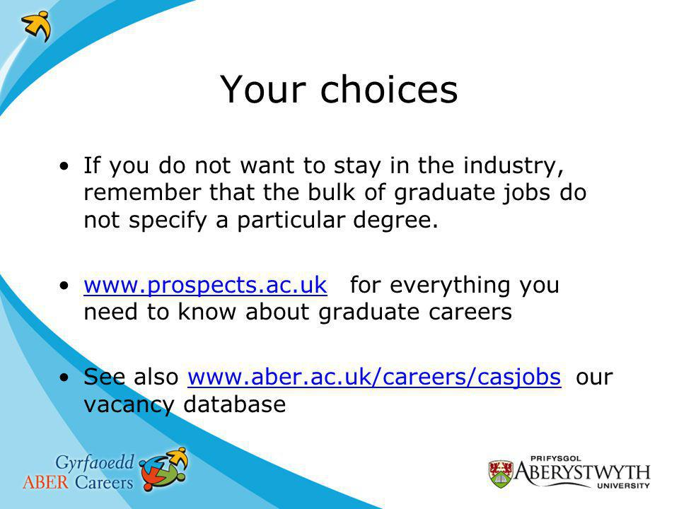 Your choices If you do not want to stay in the industry, remember that the bulk of graduate jobs do not specify a particular degree.