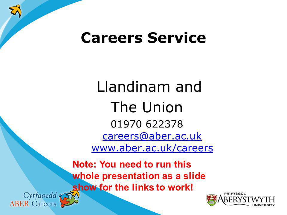 Careers Service Llandinam and The Union Note: You need to run this whole presentation as a slide show for the links to work!
