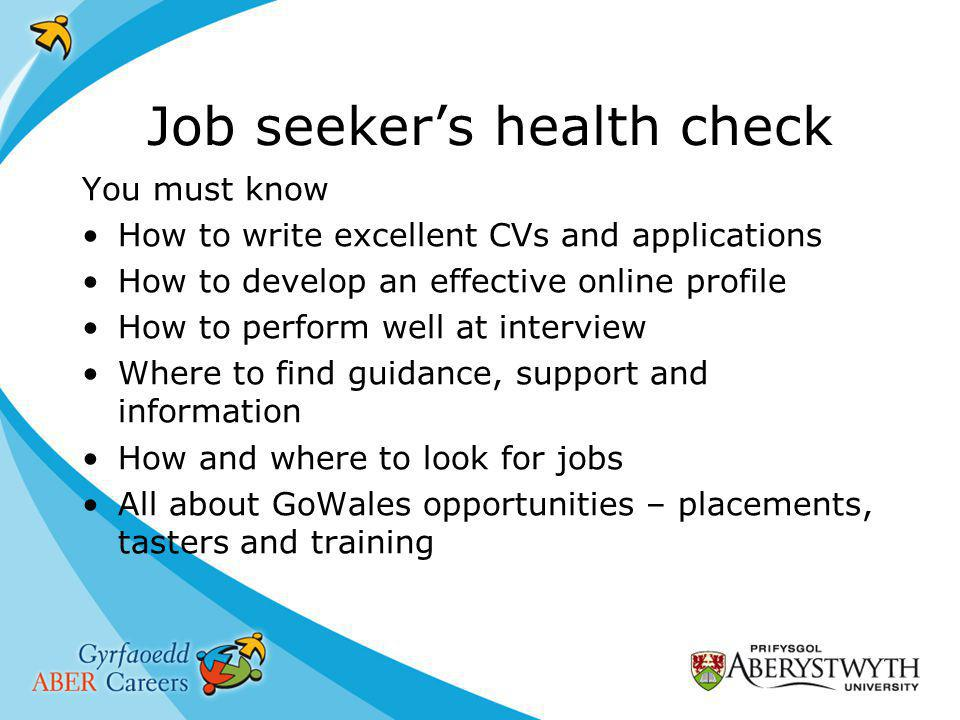 Job seeker's health check You must know How to write excellent CVs and applications How to develop an effective online profile How to perform well at interview Where to find guidance, support and information How and where to look for jobs All about GoWales opportunities – placements, tasters and training