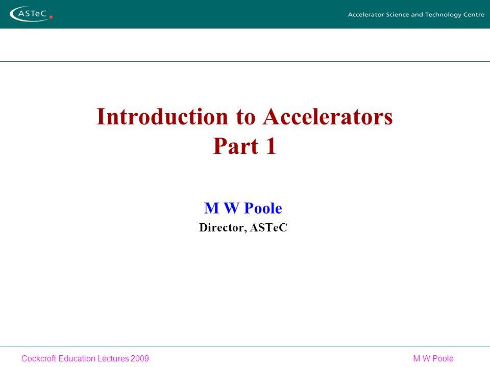 Cockcroft Education Lectures 2009M W Poole Introduction to Accelerators Part 1 M W Poole Director, ASTeC