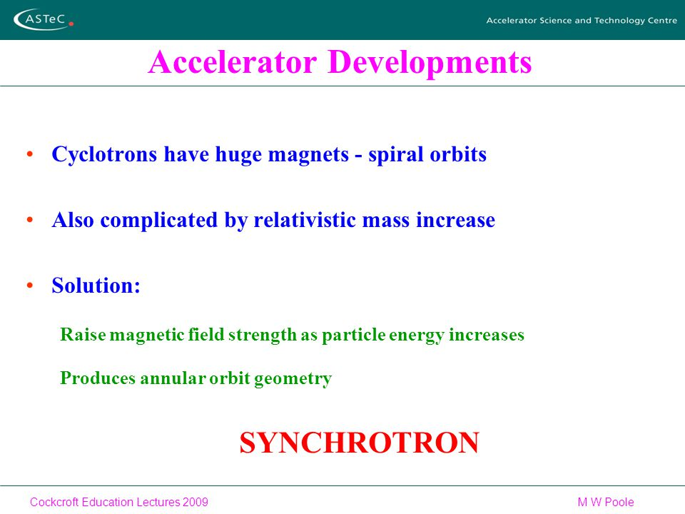 Cockcroft Education Lectures 2009M W Poole Accelerator Developments Cyclotrons have huge magnets - spiral orbits Also complicated by relativistic mass increase Solution: Raise magnetic field strength as particle energy increases Produces annular orbit geometry SYNCHROTRON