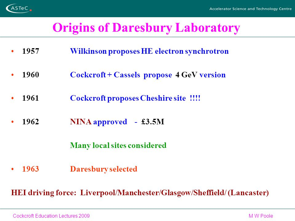 Cockcroft Education Lectures 2009M W Poole Origins of Daresbury Laboratory 1957Wilkinson proposes HE electron synchrotron 1960Cockcroft + Cassels propose 4 GeV version 1961Cockcroft proposes Cheshire site !!!.