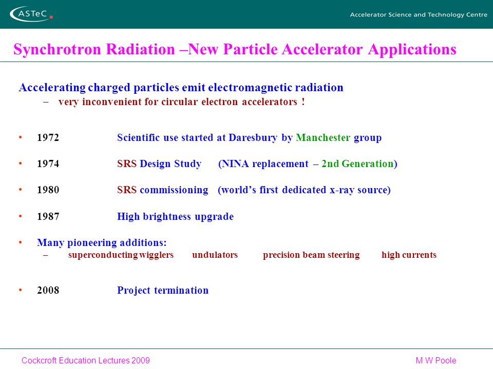 Cockcroft Education Lectures 2009M W Poole Synchrotron Radiation –New Particle Accelerator Applications Accelerating charged particles emit electromagnetic radiation –very inconvenient for circular electron accelerators .