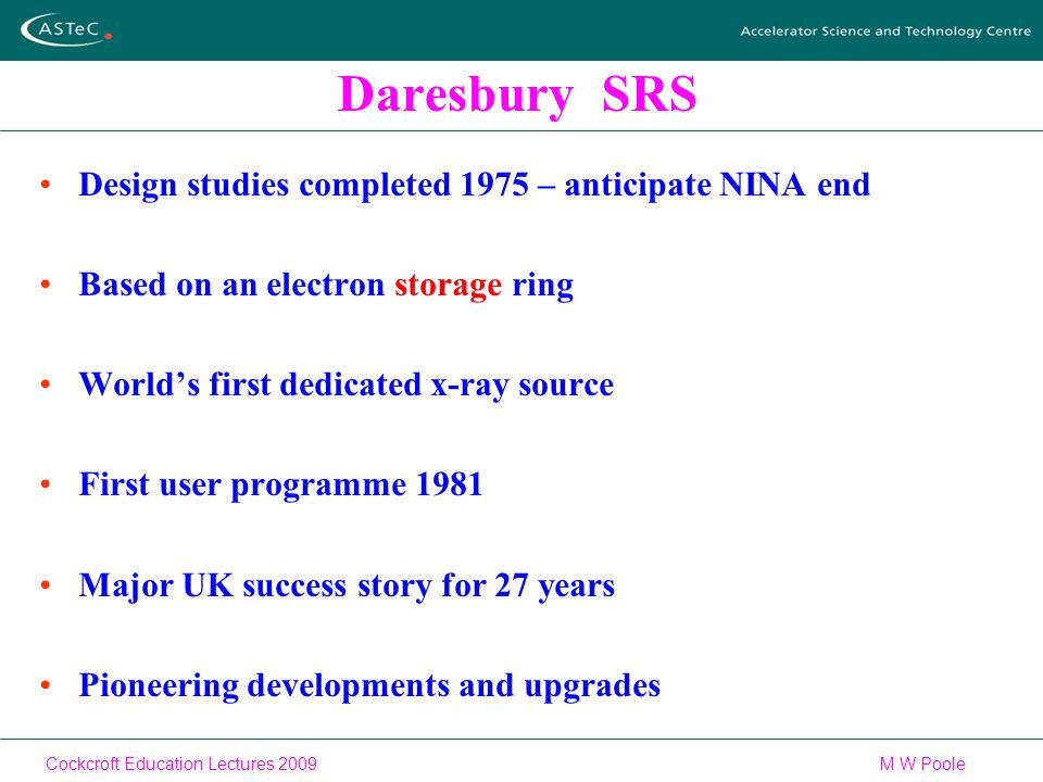 Cockcroft Education Lectures 2009M W Poole Daresbury SRS Design studies completed 1975 – anticipate NINA end Based on an electron storage ring World's first dedicated x-ray source First user programme 1981 Major UK success story for 27 years Pioneering developments and upgrades