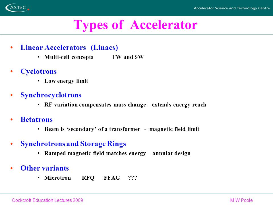 Cockcroft Education Lectures 2009M W Poole Types of Accelerator Linear Accelerators (Linacs) Multi-cell concepts TW and SW Cyclotrons Low energy limit Synchrocyclotrons RF variation compensates mass change – extends energy reach Betatrons Beam is 'secondary' of a transformer - magnetic field limit Synchrotrons and Storage Rings Ramped magnetic field matches energy – annular design Other variants Microtron RFQ FFAG