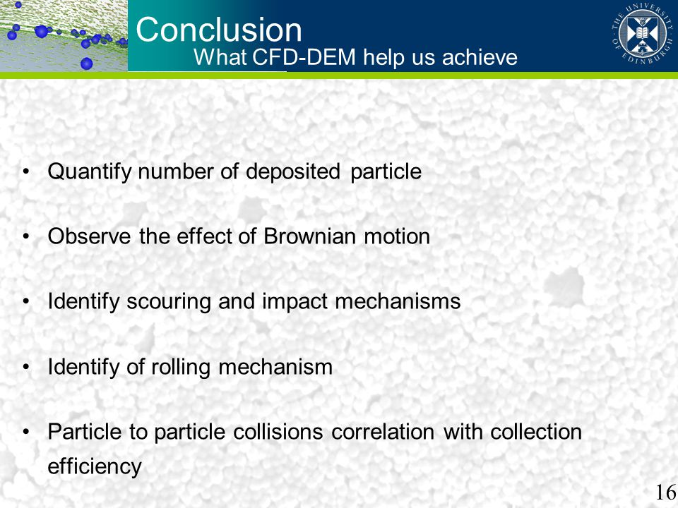 Conclusion Quantify number of deposited particle Observe the effect of Brownian motion Identify scouring and impact mechanisms Identify of rolling mechanism Particle to particle collisions correlation with collection efficiency What CFD-DEM help us achieve 16