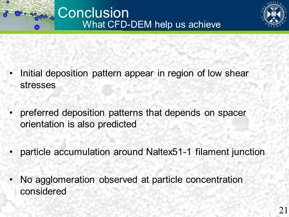 Conclusion Initial deposition pattern appear in region of low shear stresses preferred deposition patterns that depends on spacer orientation is also predicted particle accumulation around Naltex51-1 filament junction No agglomeration observed at particle concentration considered What CFD-DEM help us achieve 21