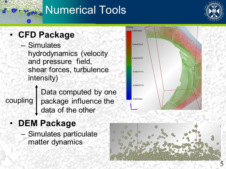Numerical Tools CFD Package –Simulates hydrodynamics (velocity and pressure field, shear forces, turbulence intensity) DEM Package –Simulates particul