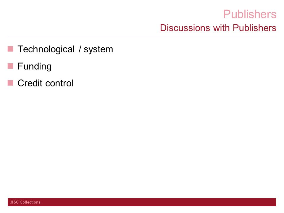 Publishers JISC Collections Discussions with Publishers Technological / system Funding Credit control