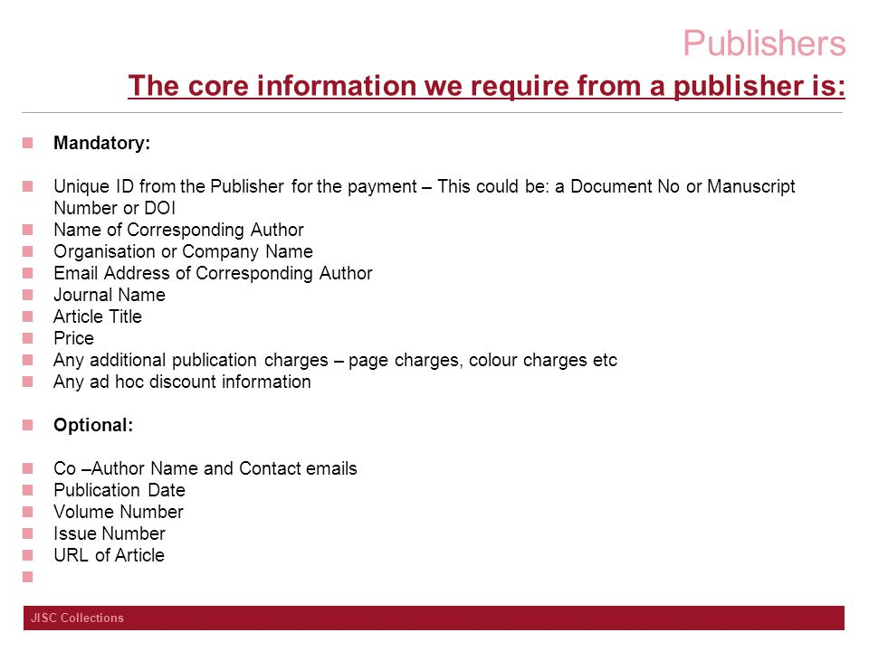 Publishers JISC Collections The core information we require from a publisher is: Mandatory: Unique ID from the Publisher for the payment – This could be: a Document No or Manuscript Number or DOI Name of Corresponding Author Organisation or Company Name Email Address of Corresponding Author Journal Name Article Title Price Any additional publication charges – page charges, colour charges etc Any ad hoc discount information Optional: Co –Author Name and Contact emails Publication Date Volume Number Issue Number URL of Article