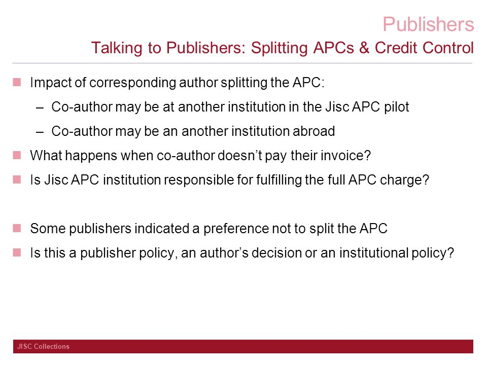 Publishers JISC Collections Talking to Publishers: Splitting APCs & Credit Control Impact of corresponding author splitting the APC: –Co-author may be at another institution in the Jisc APC pilot –Co-author may be an another institution abroad What happens when co-author doesn't pay their invoice.