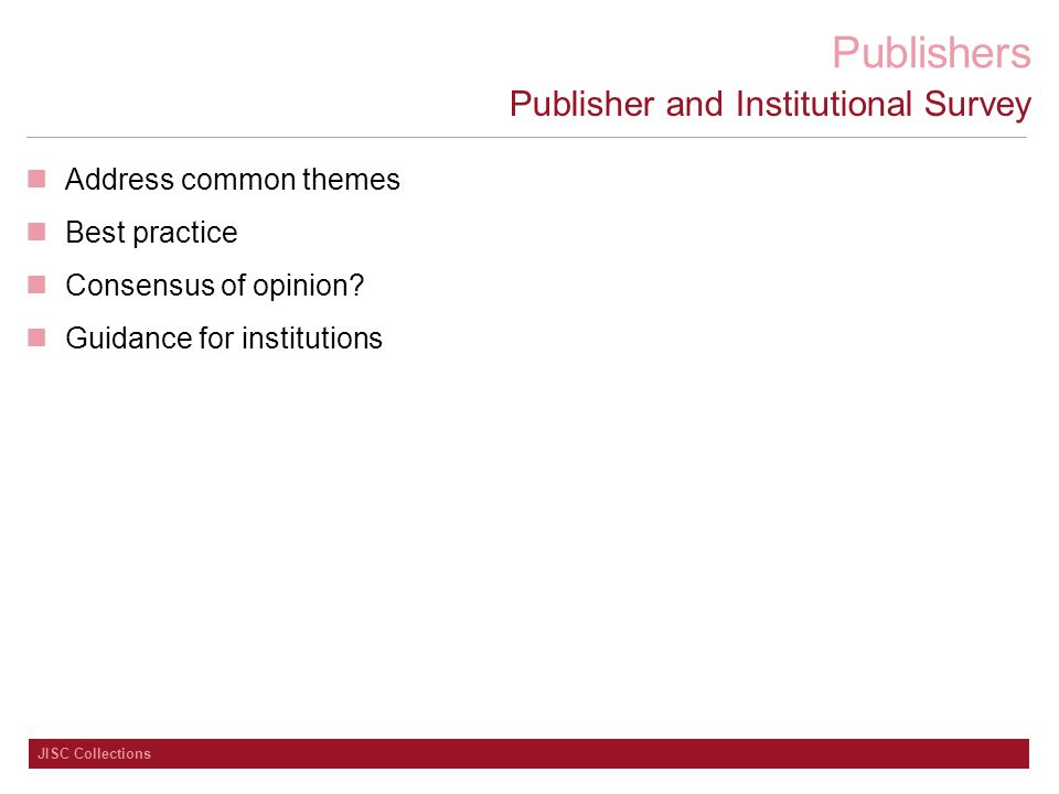 Publishers JISC Collections Publisher and Institutional Survey Address common themes Best practice Consensus of opinion.
