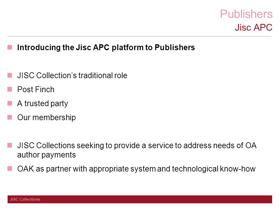 Publishers JISC Collections Jisc APC Introducing the Jisc APC platform to Publishers JISC Collection's traditional role Post Finch A trusted party Our membership JISC Collections seeking to provide a service to address needs of OA author payments OAK as partner with appropriate system and technological know-how