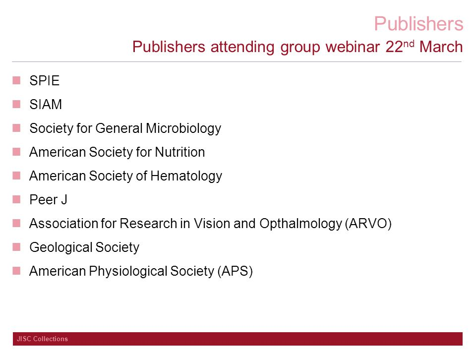 Publishers JISC Collections Publishers attending group webinar 22 nd March SPIE SIAM Society for General Microbiology American Society for Nutrition American Society of Hematology Peer J Association for Research in Vision and Opthalmology (ARVO) Geological Society American Physiological Society (APS)