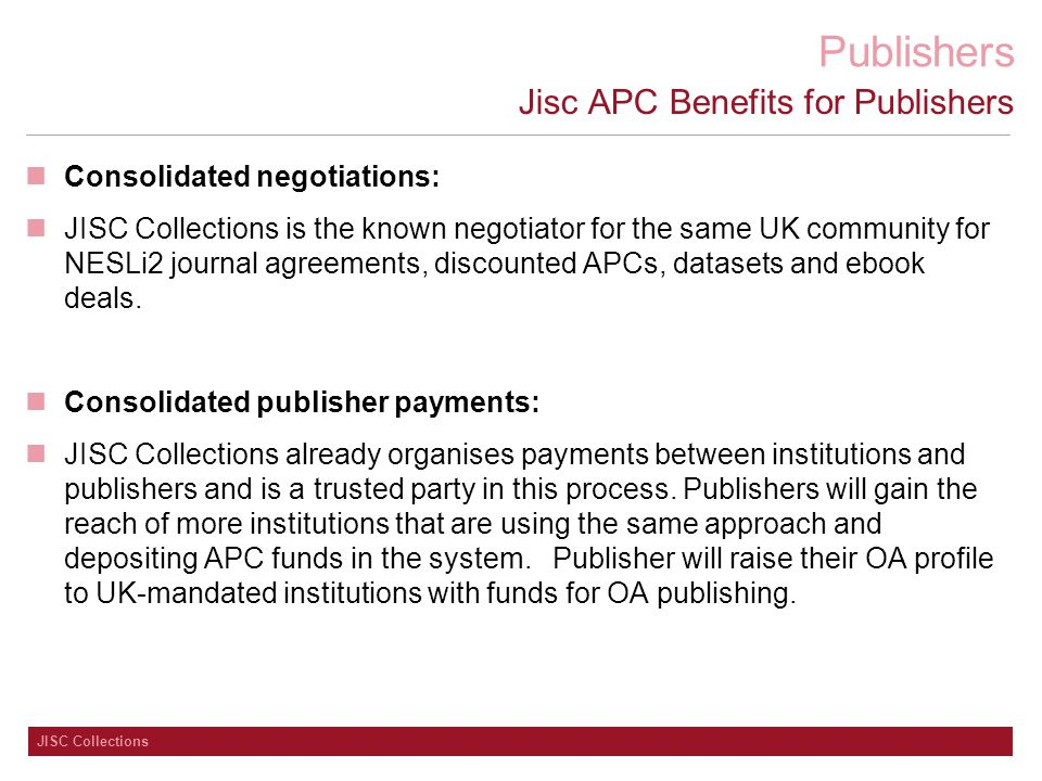 Publishers JISC Collections Jisc APC Benefits for Publishers Consolidated negotiations: JISC Collections is the known negotiator for the same UK community for NESLi2 journal agreements, discounted APCs, datasets and ebook deals.