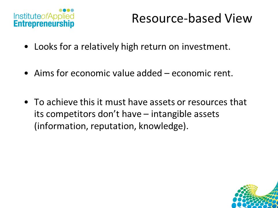 Resource-based View Looks for a relatively high return on investment.