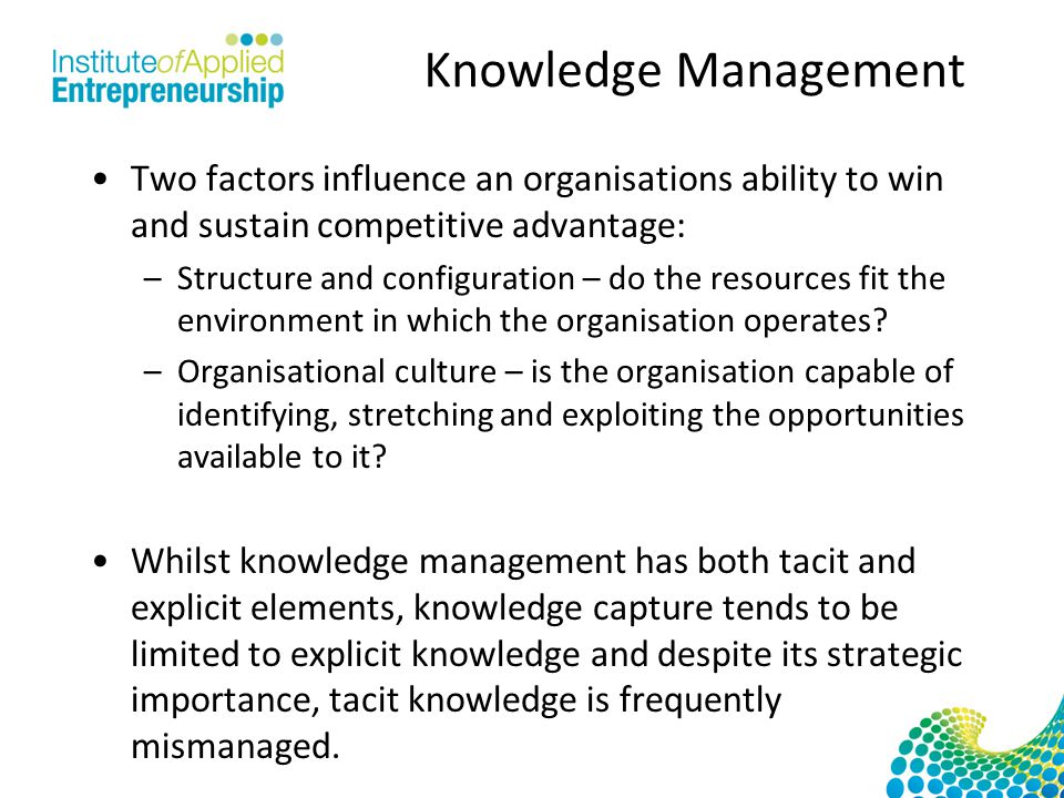 Knowledge Management Two factors influence an organisations ability to win and sustain competitive advantage: –Structure and configuration – do the resources fit the environment in which the organisation operates.