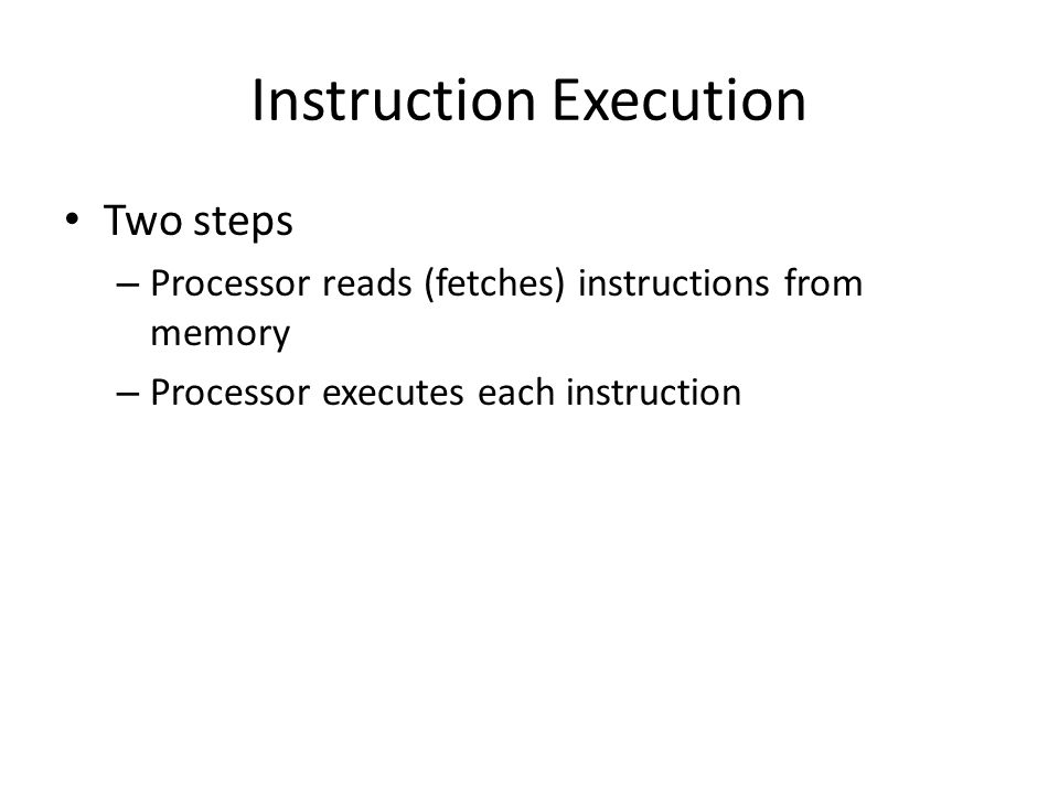 Instruction Execution Two steps – Processor reads (fetches) instructions from memory – Processor executes each instruction