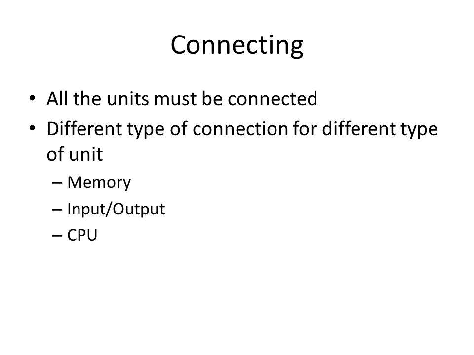 Connecting All the units must be connected Different type of connection for different type of unit – Memory – Input/Output – CPU