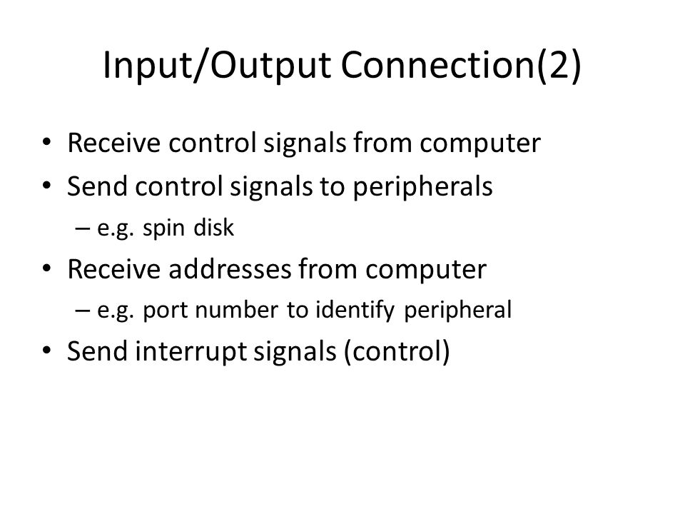 Input/Output Connection(2) Receive control signals from computer Send control signals to peripherals – e.g. spin disk Receive addresses from computer