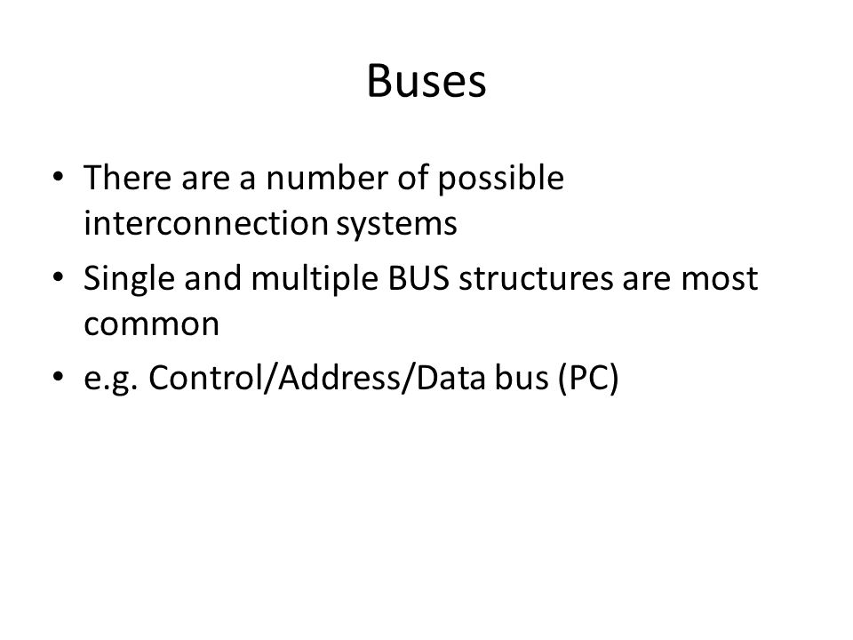 Buses There are a number of possible interconnection systems Single and multiple BUS structures are most common e.g. Control/Address/Data bus (PC)