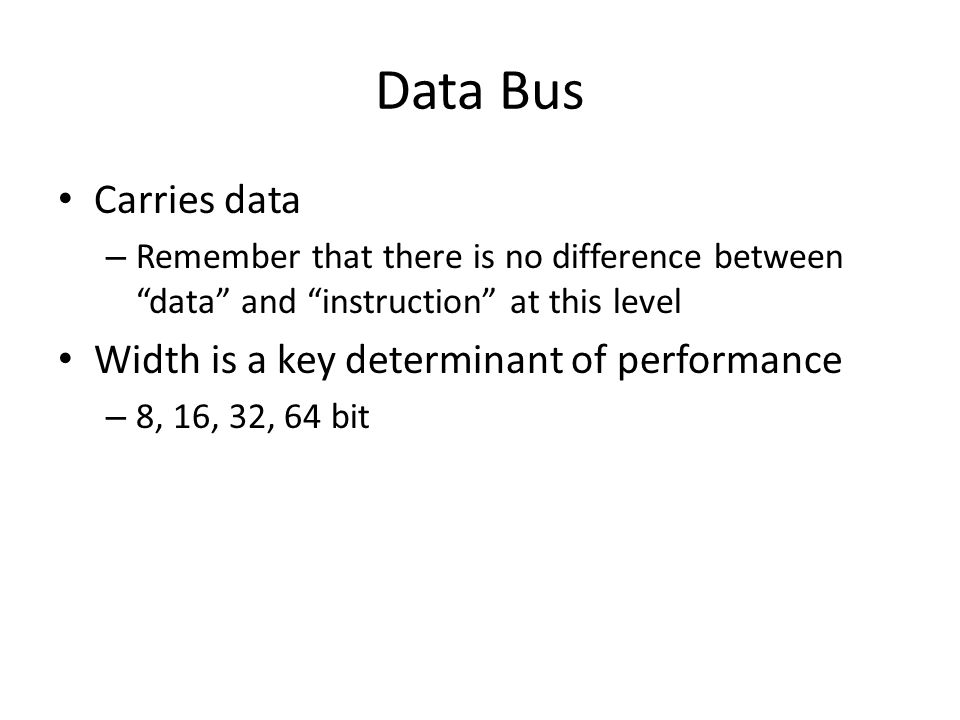 "Data Bus Carries data – Remember that there is no difference between ""data"" and ""instruction"" at this level Width is a key determinant of performance"