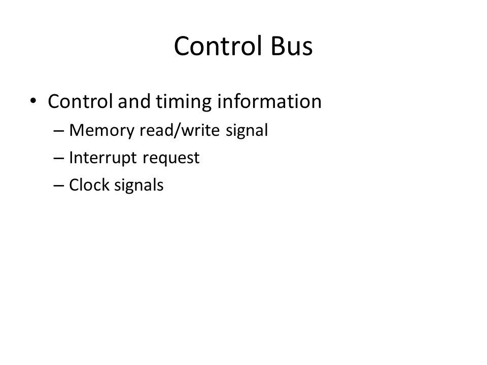 Control Bus Control and timing information – Memory read/write signal – Interrupt request – Clock signals