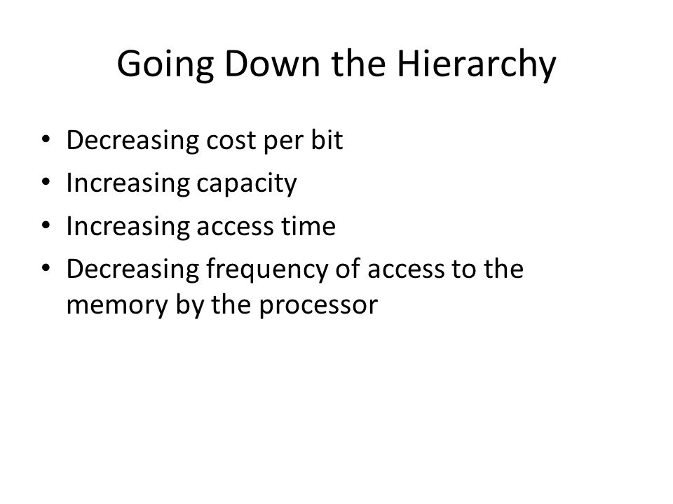 Going Down the Hierarchy Decreasing cost per bit Increasing capacity Increasing access time Decreasing frequency of access to the memory by the proces