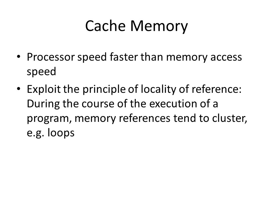 Cache Memory Processor speed faster than memory access speed Exploit the principle of locality of reference: During the course of the execution of a p