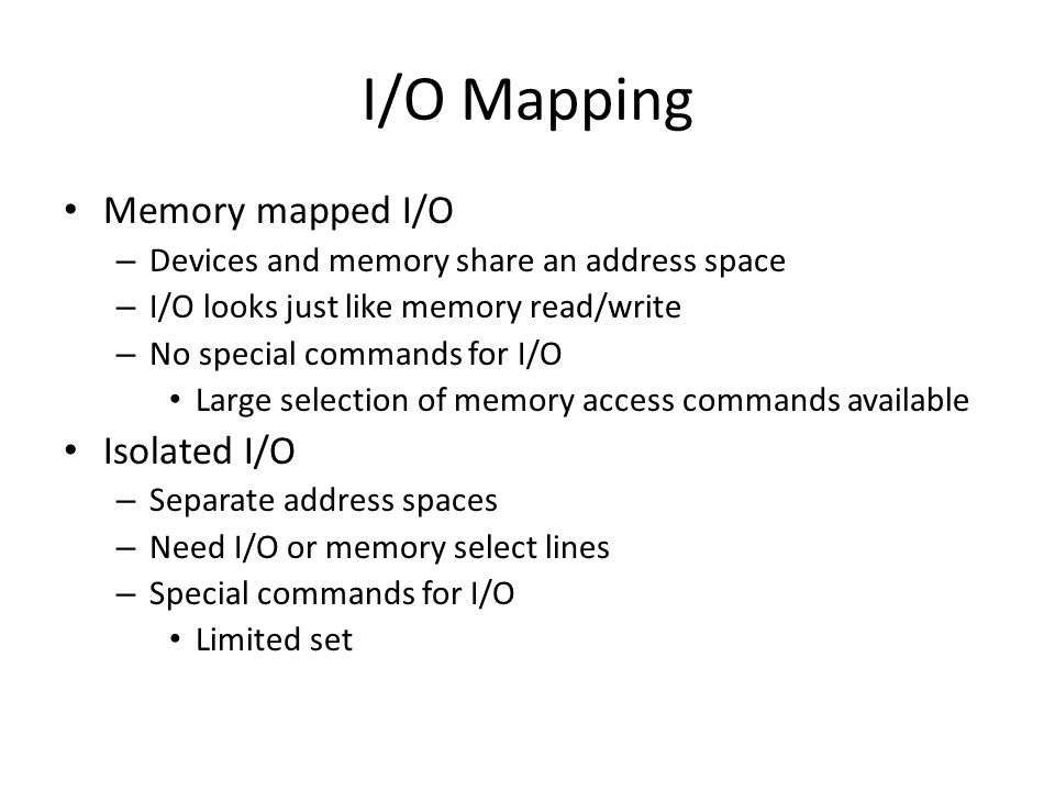 I/O Mapping Memory mapped I/O – Devices and memory share an address space – I/O looks just like memory read/write – No special commands for I/O Large