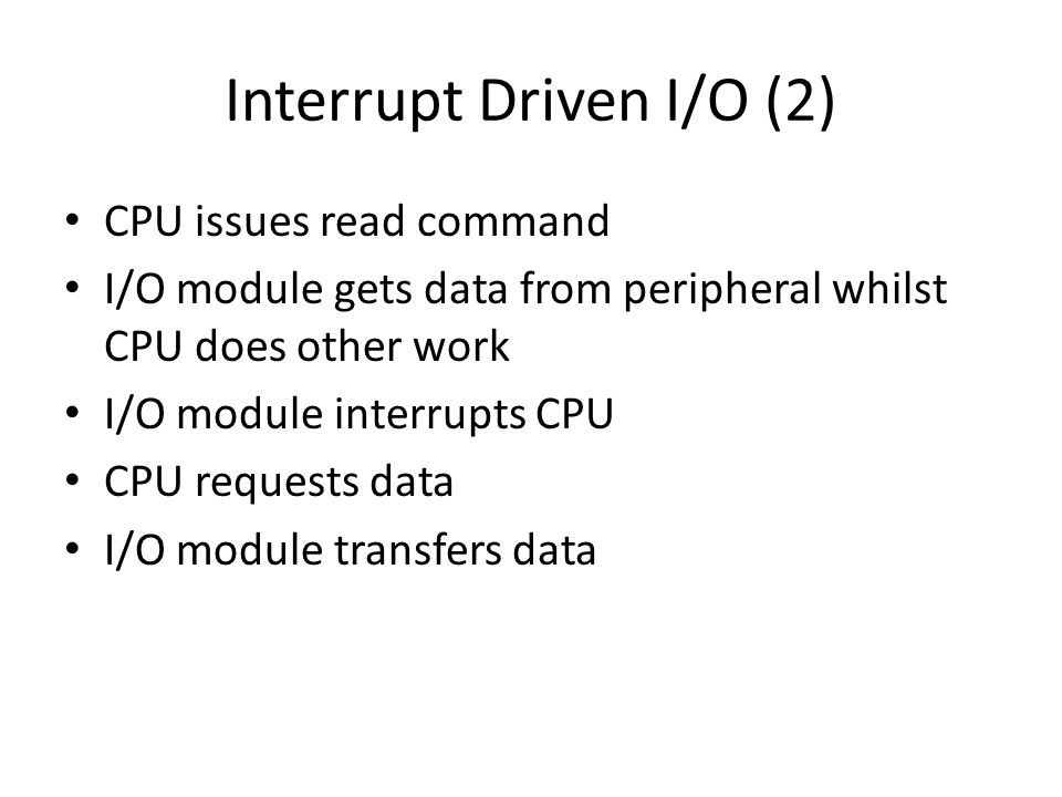 Interrupt Driven I/O (2) CPU issues read command I/O module gets data from peripheral whilst CPU does other work I/O module interrupts CPU CPU request